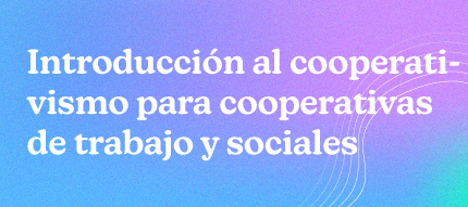 Introducción al Cooperativismo para cooperativas de trabajo y sociales